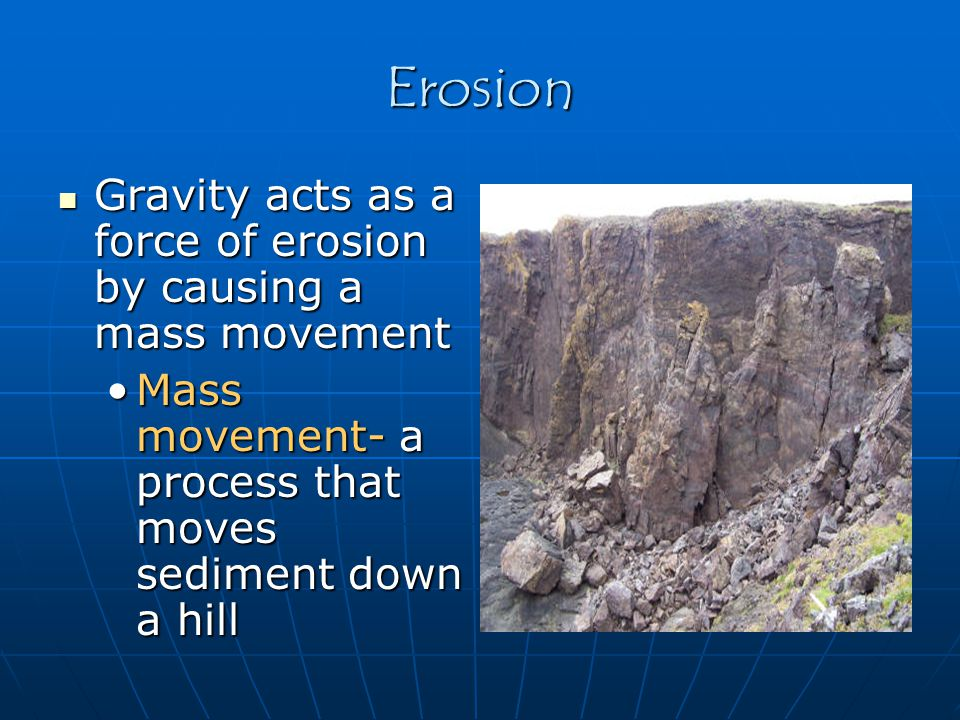 Erosion Gravity acts as a force of erosion by causing a mass movement