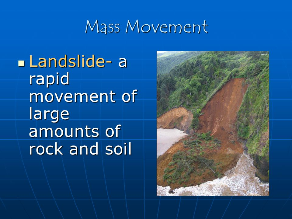 Mass Movement Landslide- a rapid movement of large amounts of rock and soil