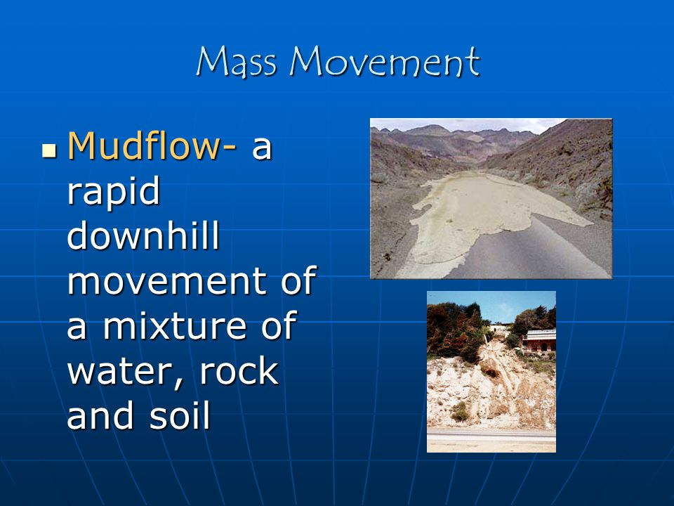 Mass Movement Mudflow- a rapid downhill movement of a mixture of water, rock and soil