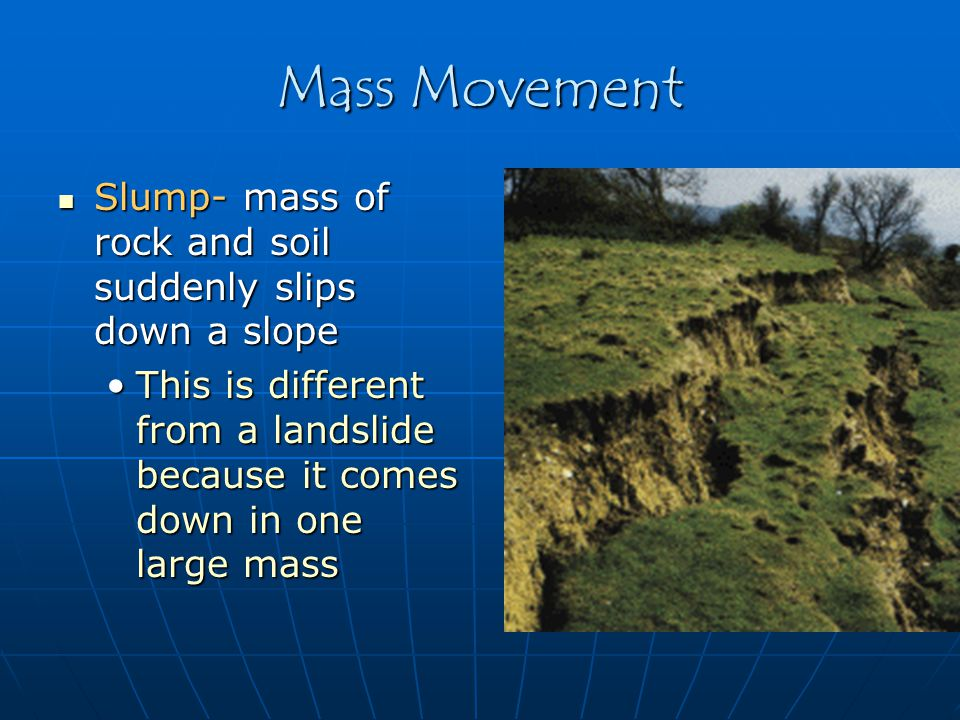 Mass Movement Slump- mass of rock and soil suddenly slips down a slope