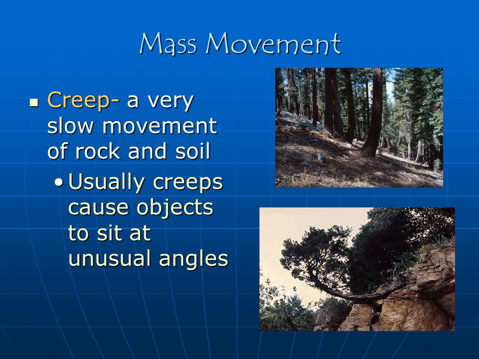 Mass Movement Creep- a very slow movement of rock and soil