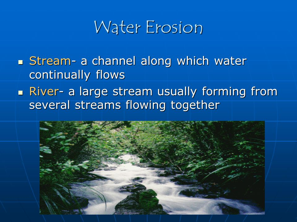Water Erosion Stream- a channel along which water continually flows