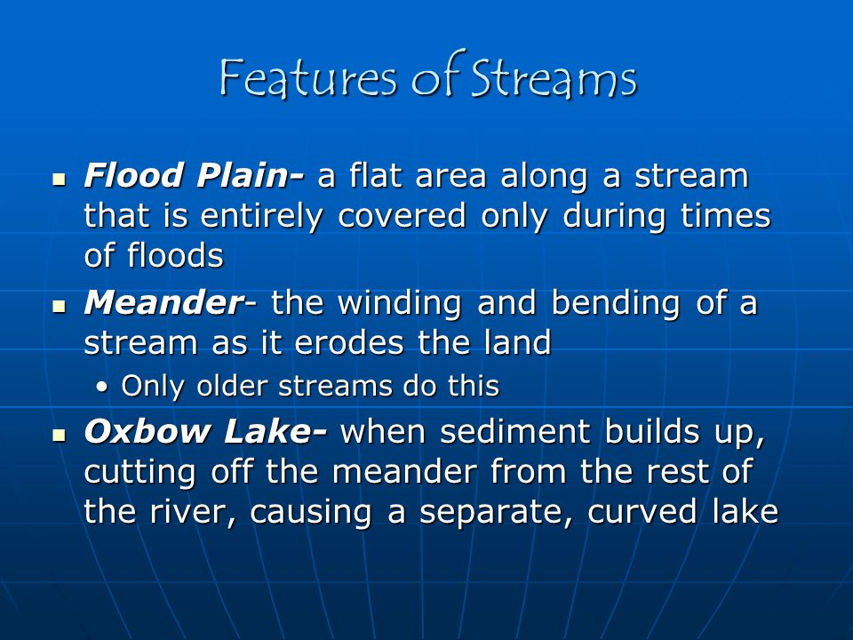 Features of Streams Flood Plain- a flat area along a stream that is entirely covered only during times of floods.