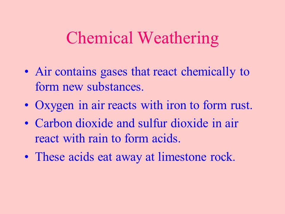 Chemical Weathering Air contains gases that react chemically to form new substances. Oxygen in air reacts with iron to form rust.