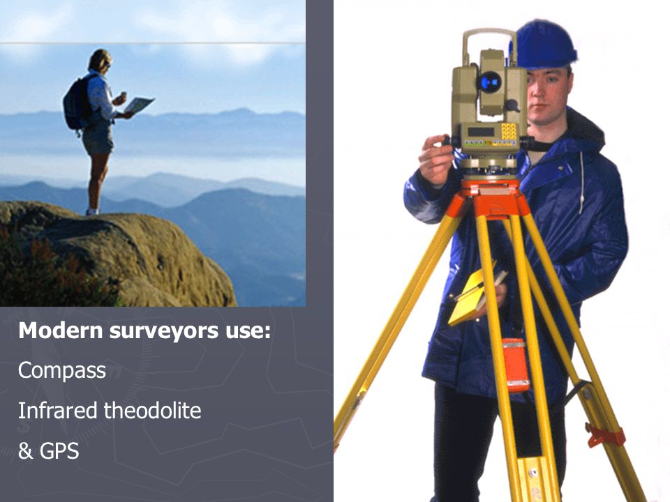 Modern surveyors use: Compass Infrared theodolite & GPS