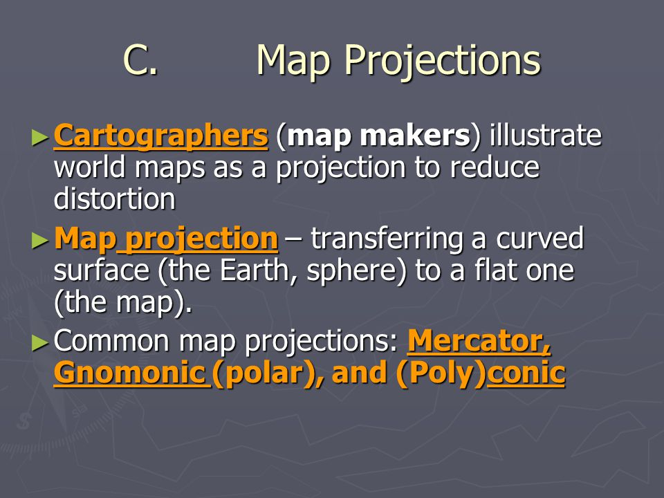 C. Map Projections Cartographers (map makers) illustrate world maps as a projection to reduce distortion.