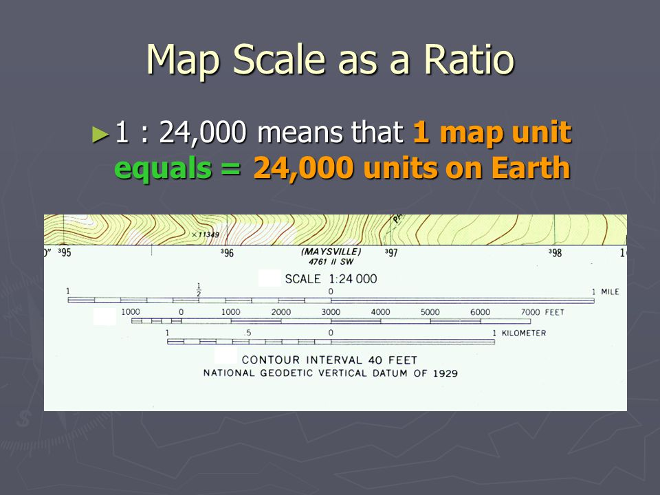 Map Scale as a Ratio 1 : 24,000 means that 1 map unit equals = 24,000 units on Earth