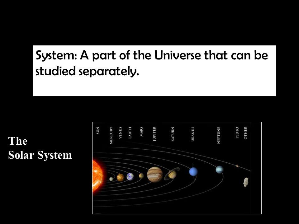What is a System System: A part of the Universe that can be studied separately. The Solar System