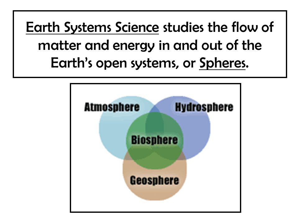 Earth Systems Science studies the flow of matter and energy in and out of the Earth's open systems, or Spheres.