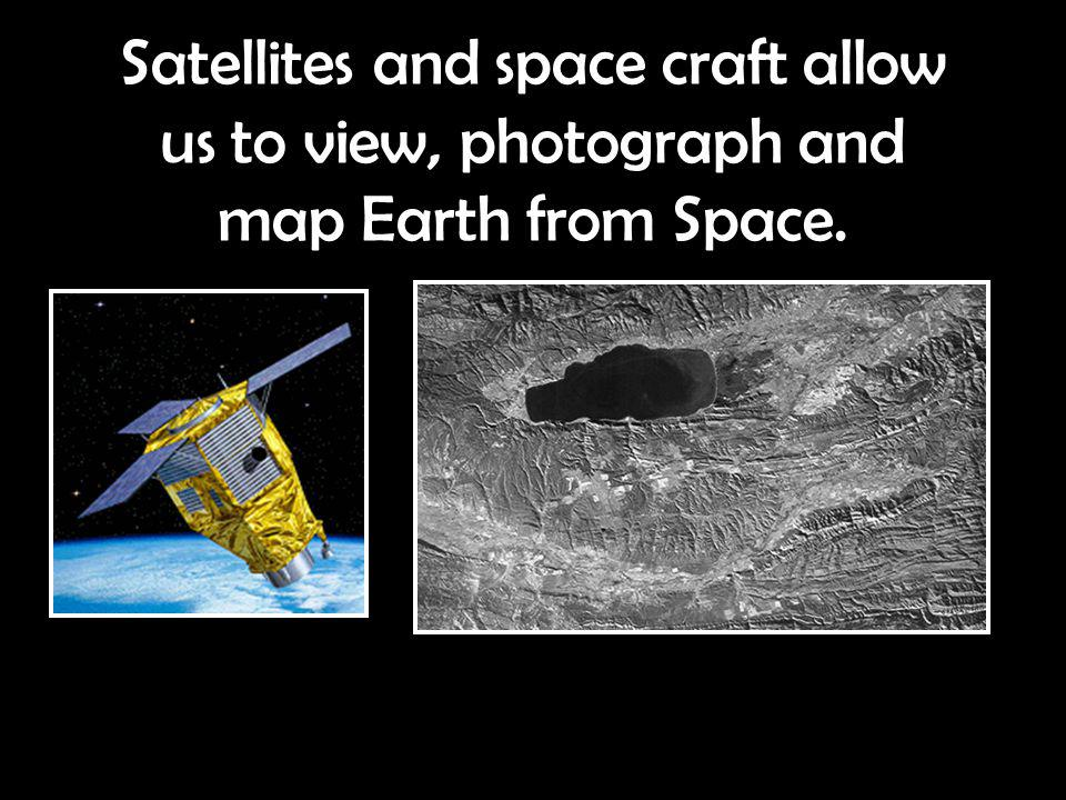 Satellites and space craft allow us to view, photograph and map Earth from Space.