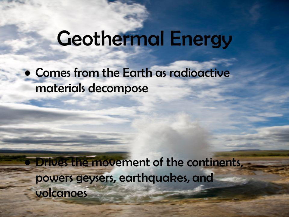 Geothermal Energy Comes from the Earth as radioactive materials decompose.