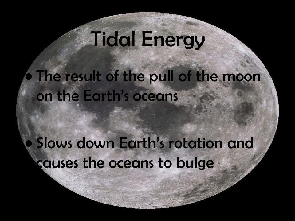 Tidal Energy The result of the pull of the moon on the Earth's oceans