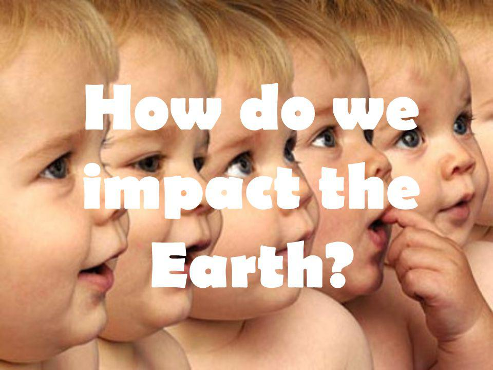 How do we impact the Earth