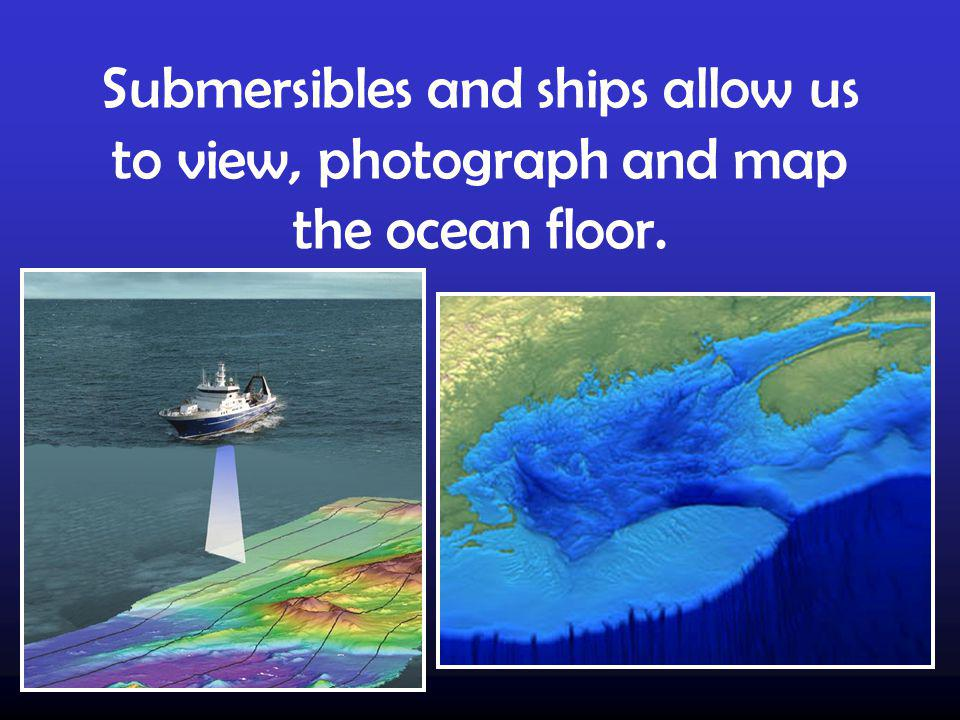 Submersibles and ships allow us to view, photograph and map the ocean floor.