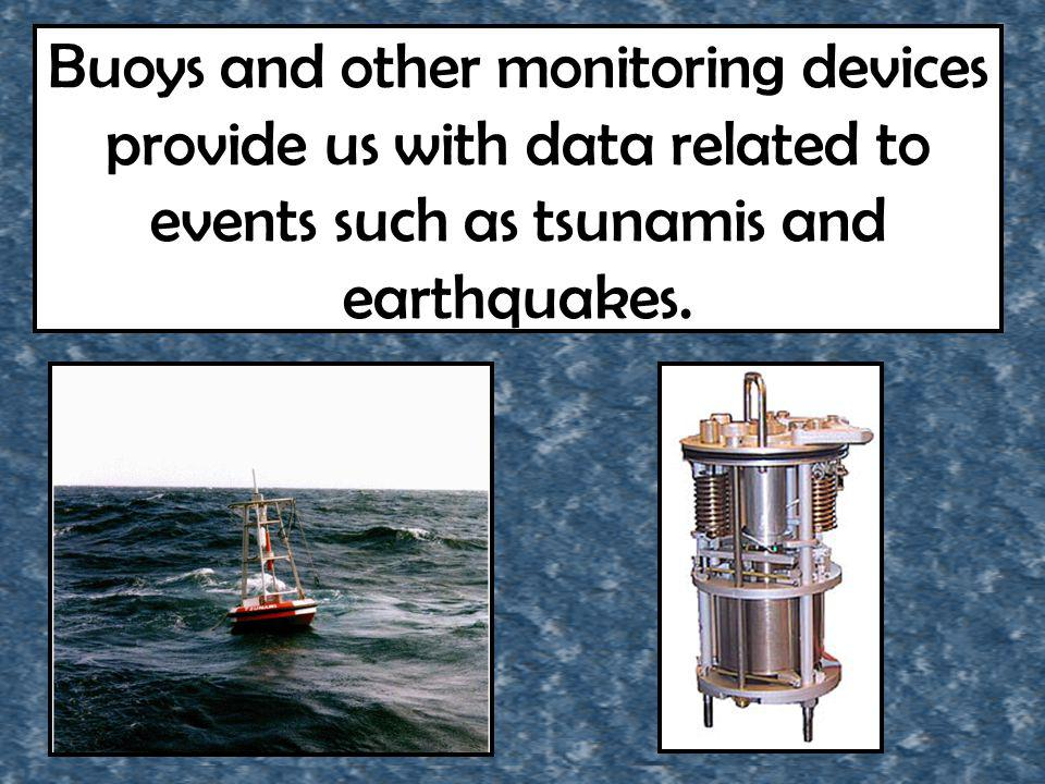 Buoys and other monitoring devices provide us with data related to events such as tsunamis and earthquakes.