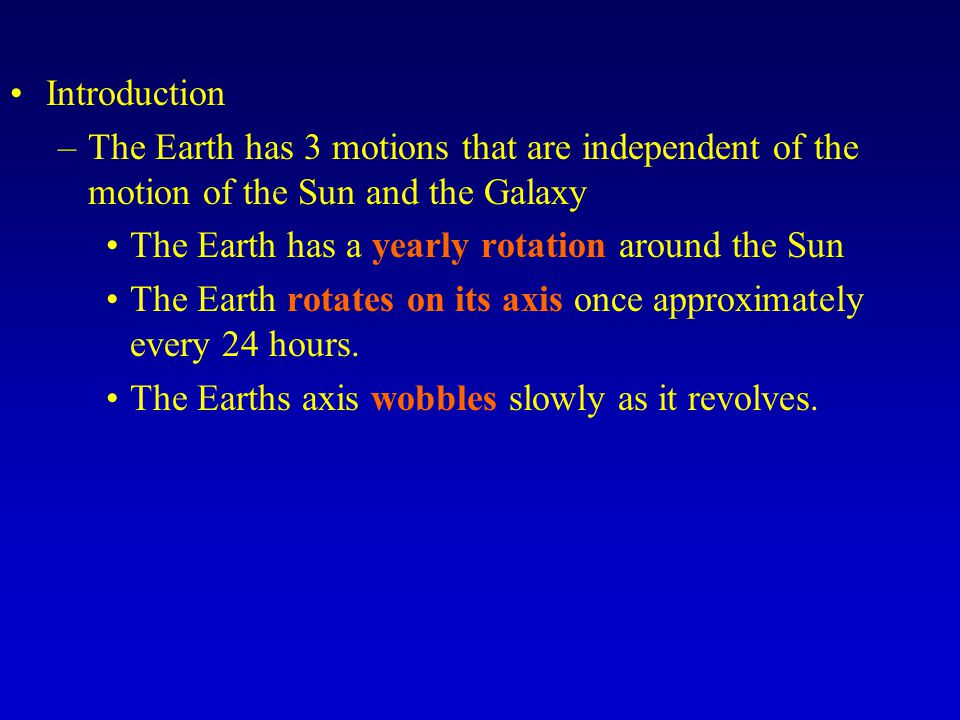Introduction The Earth has 3 motions that are independent of the motion of the Sun and the Galaxy. The Earth has a yearly rotation around the Sun.