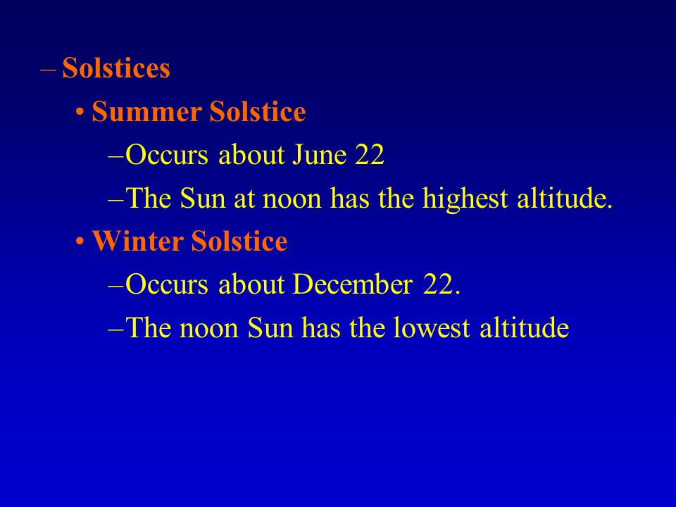 Solstices Summer Solstice. Occurs about June 22. The Sun at noon has the highest altitude. Winter Solstice.