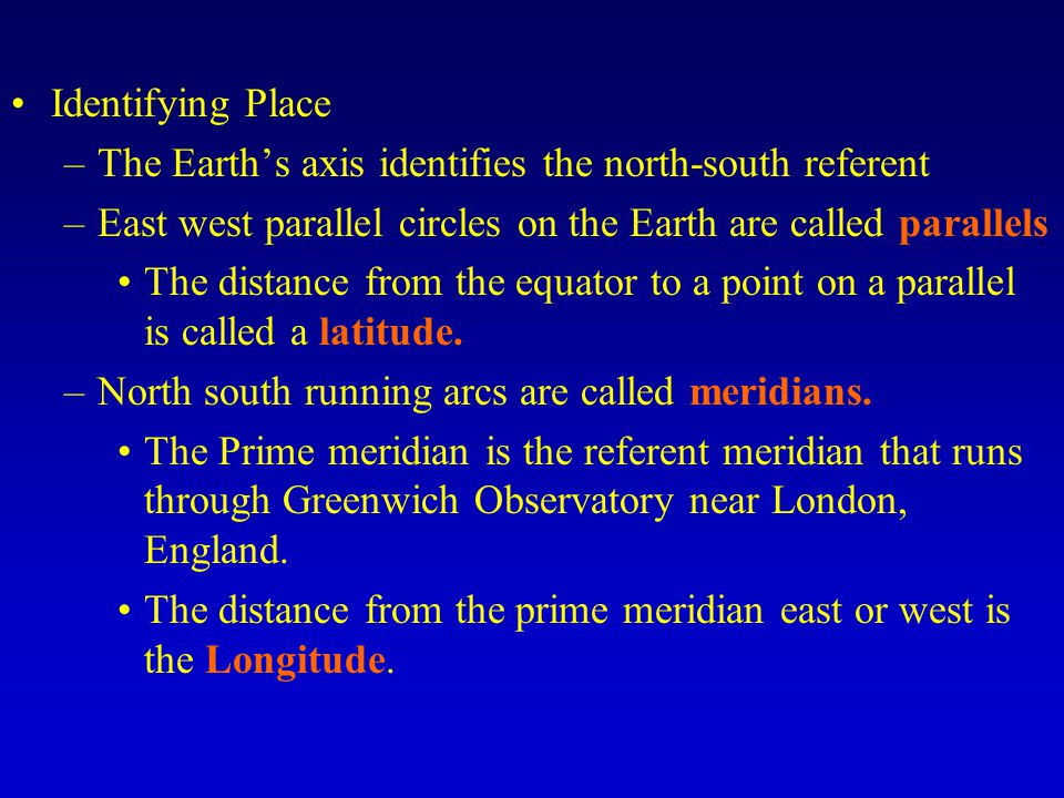 Identifying Place The Earth's axis identifies the north-south referent. East west parallel circles on the Earth are called parallels.