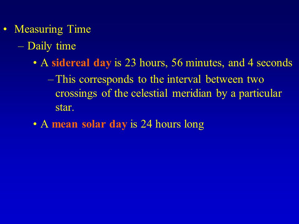Measuring Time Daily time. A sidereal day is 23 hours, 56 minutes, and 4 seconds.