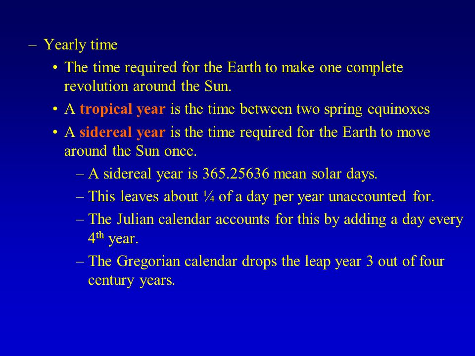 Yearly time The time required for the Earth to make one complete revolution around the Sun. A tropical year is the time between two spring equinoxes.