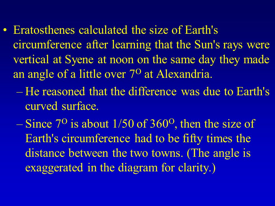 Eratosthenes calculated the size of Earth s circumference after learning that the Sun s rays were vertical at Syene at noon on the same day they made an angle of a little over 7O at Alexandria.