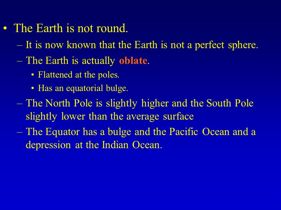 The Earth is not round. It is now known that the Earth is not a perfect sphere. The Earth is actually oblate.