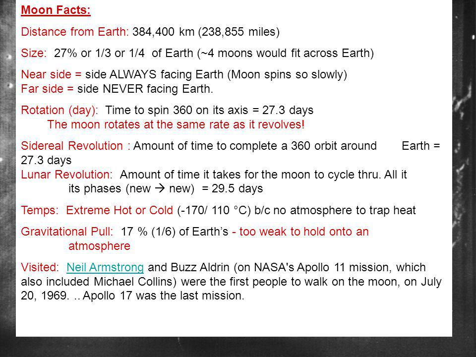 Moon Facts: Distance from Earth: 384,400 km (238,855 miles) Size: 27% or 1/3 or 1/4 of Earth (~4 moons would fit across Earth)