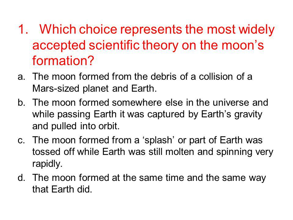 1. Which choice represents the most widely accepted scientific theory on the moon's formation
