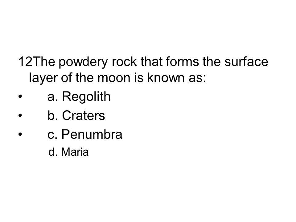 12The powdery rock that forms the surface layer of the moon is known as: