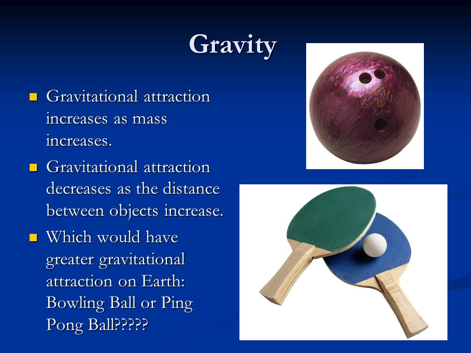 Gravity Gravitational attraction increases as mass increases.