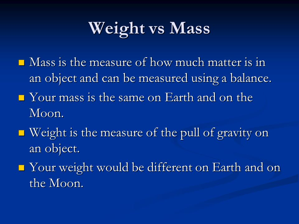 Weight vs Mass Mass is the measure of how much matter is in an object and can be measured using a balance.