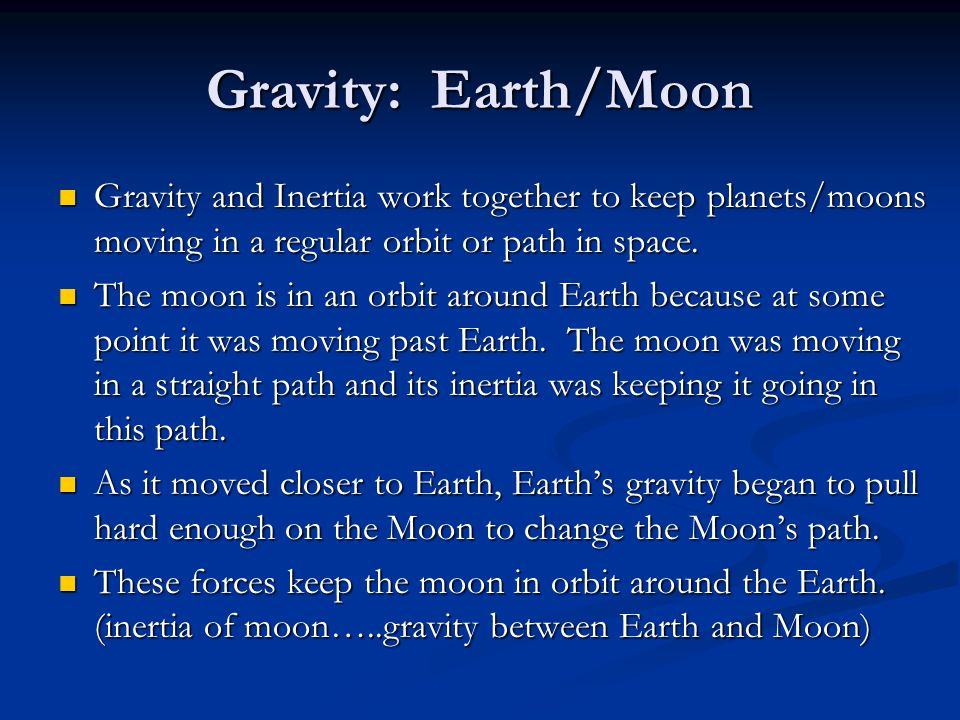 Gravity: Earth/Moon Gravity and Inertia work together to keep planets/moons moving in a regular orbit or path in space.
