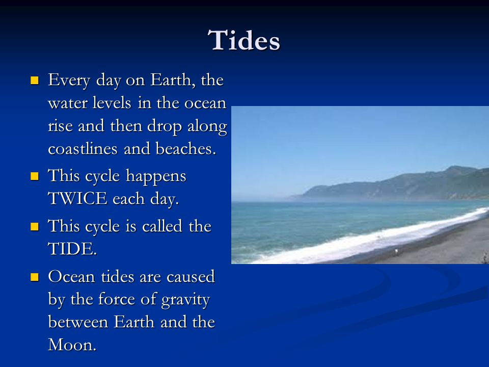 Tides Every day on Earth, the water levels in the ocean rise and then drop along coastlines and beaches.