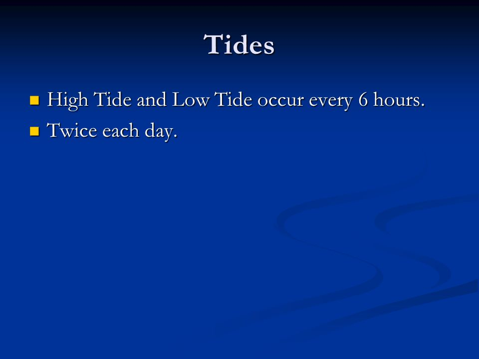 Tides High Tide and Low Tide occur every 6 hours. Twice each day.