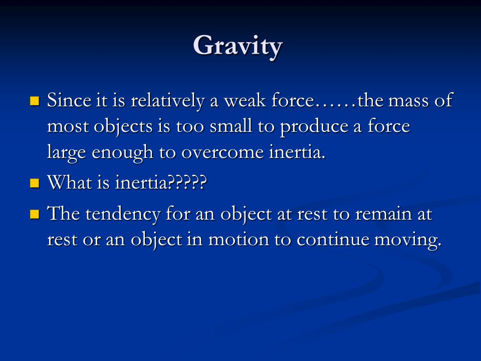 Gravity Since it is relatively a weak force……the mass of most objects is too small to produce a force large enough to overcome inertia.