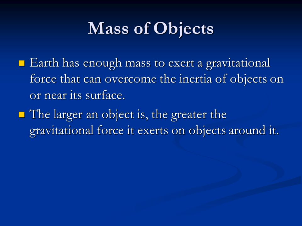 Mass of Objects Earth has enough mass to exert a gravitational force that can overcome the inertia of objects on or near its surface.