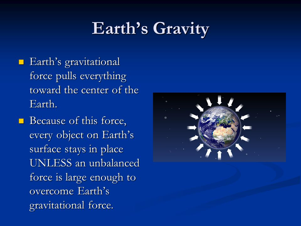 Earth's Gravity Earth's gravitational force pulls everything toward the center of the Earth.