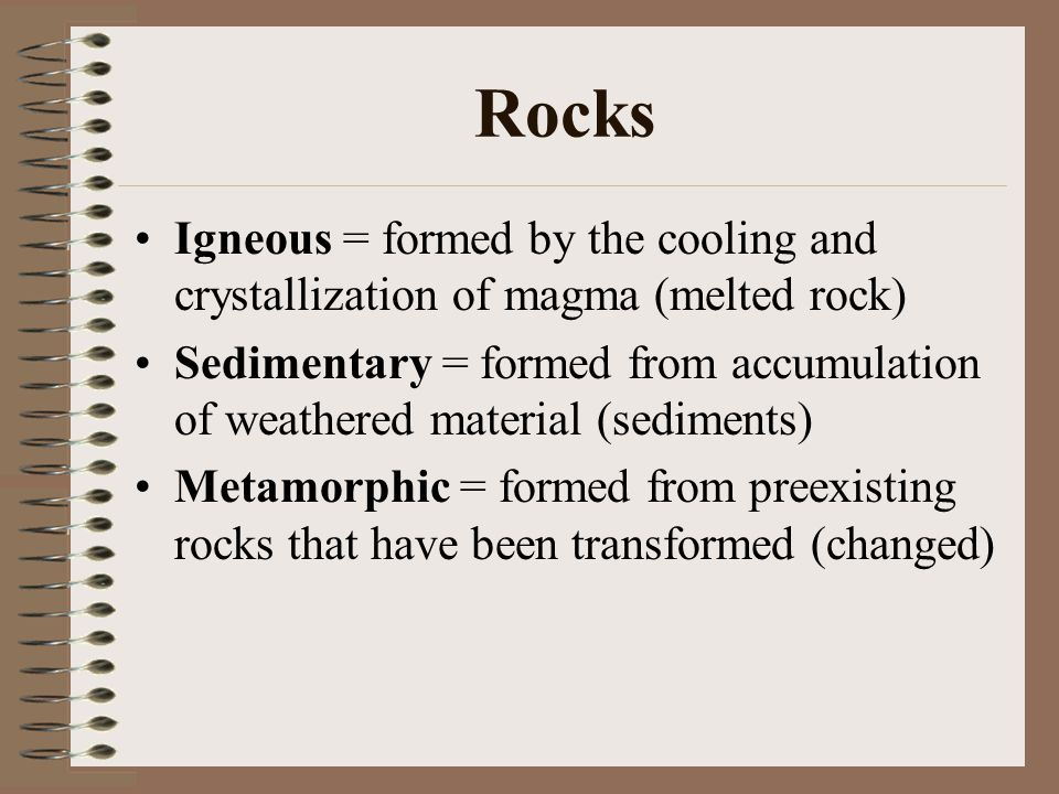 Rocks Igneous = formed by the cooling and crystallization of magma (melted rock)