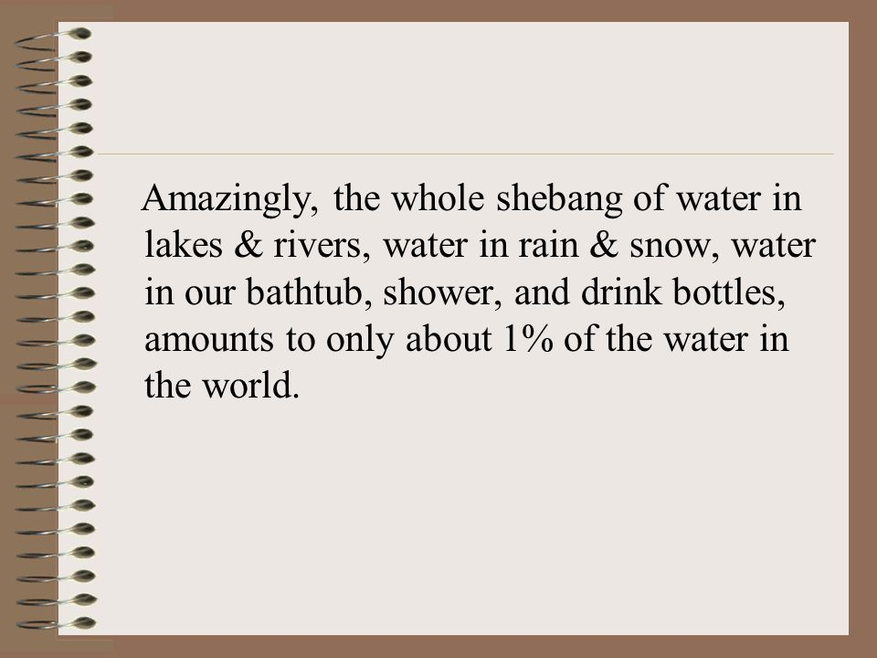 Amazingly, the whole shebang of water in lakes & rivers, water in rain & snow, water in our bathtub, shower, and drink bottles, amounts to only about 1% of the water in the world.