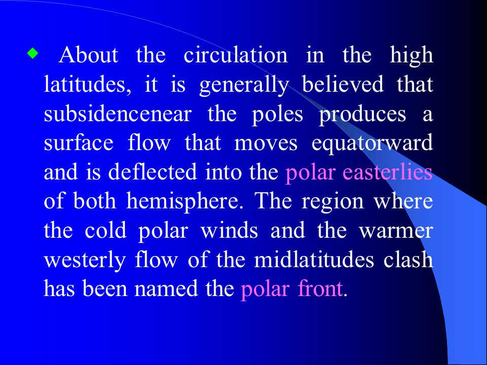 ◆ About the circulation in the high latitudes, it is generally believed that subsidencenear the poles produces a surface flow that moves equatorward and is deflected into the polar easterlies of both hemisphere.