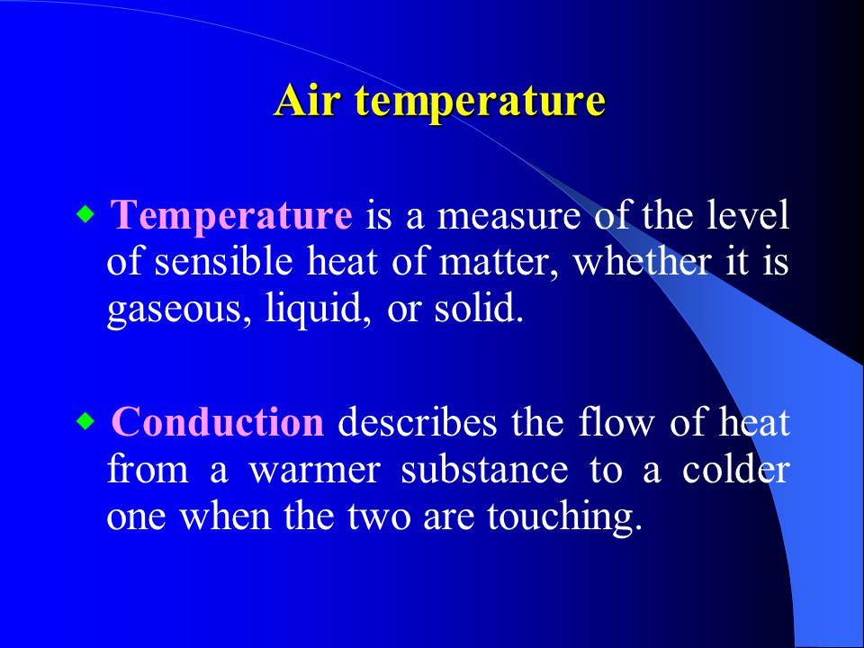 Air temperature ◆ Temperature is a measure of the level of sensible heat of matter, whether it is gaseous, liquid, or solid.
