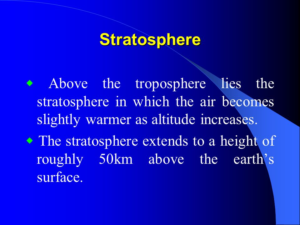 Stratosphere ◆ Above the troposphere lies the stratosphere in which the air becomes slightly warmer as altitude increases.