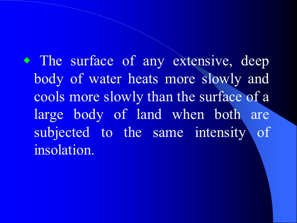 ◆ The surface of any extensive, deep body of water heats more slowly and cools more slowly than the surface of a large body of land when both are subjected to the same intensity of insolation.