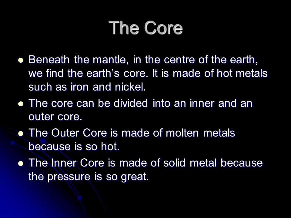 The Core Beneath the mantle, in the centre of the earth, we find the earth's core. It is made of hot metals such as iron and nickel.