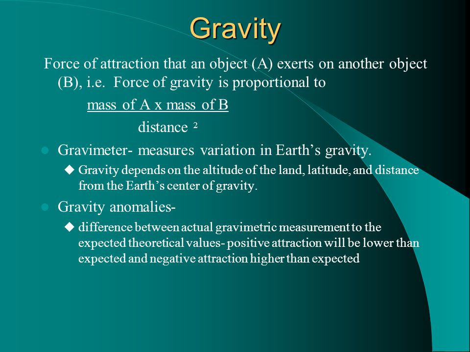 Gravity Force of attraction that an object (A) exerts on another object (B), i.e. Force of gravity is proportional to.