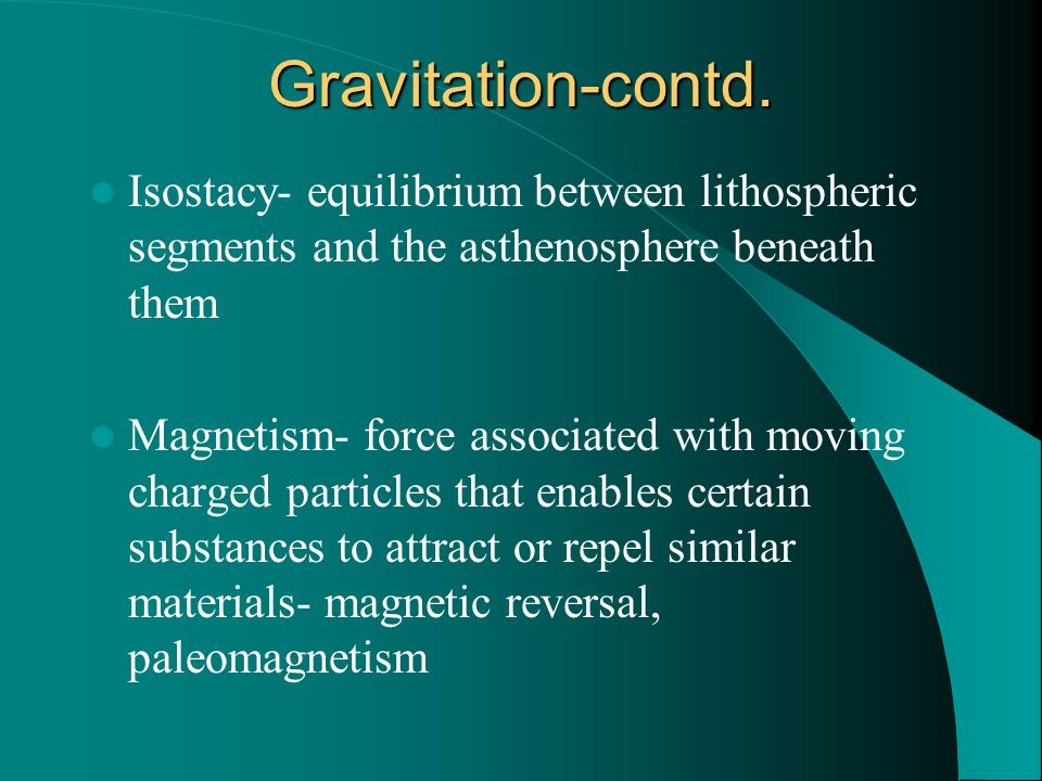 Gravitation-contd. Isostacy- equilibrium between lithospheric segments and the asthenosphere beneath them.