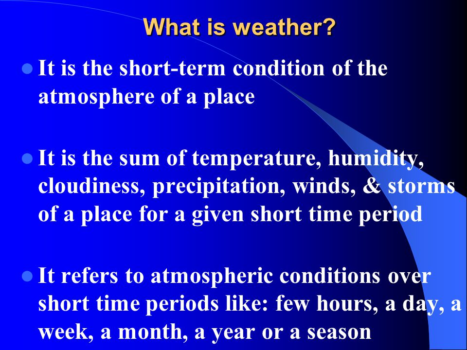 What is weather It is the short-term condition of the atmosphere of a place.