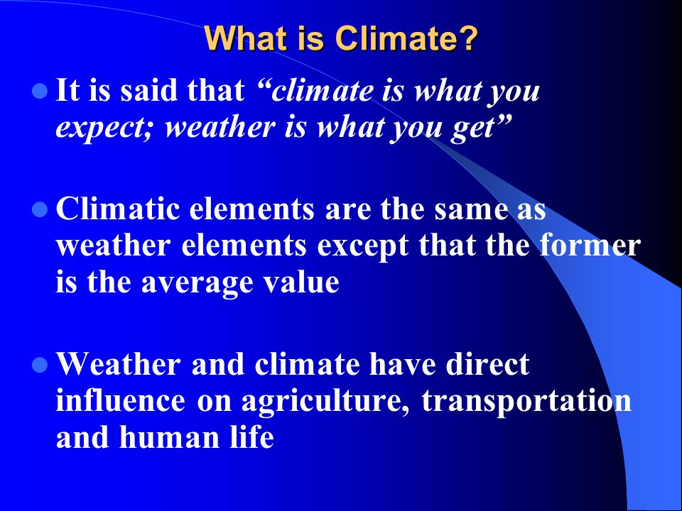 What is Climate It is said that climate is what you expect; weather is what you get