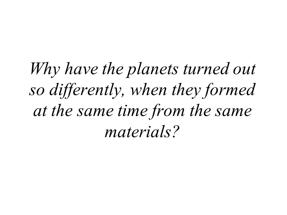 Why have the planets turned out so differently, when they formed at the same time from the same materials