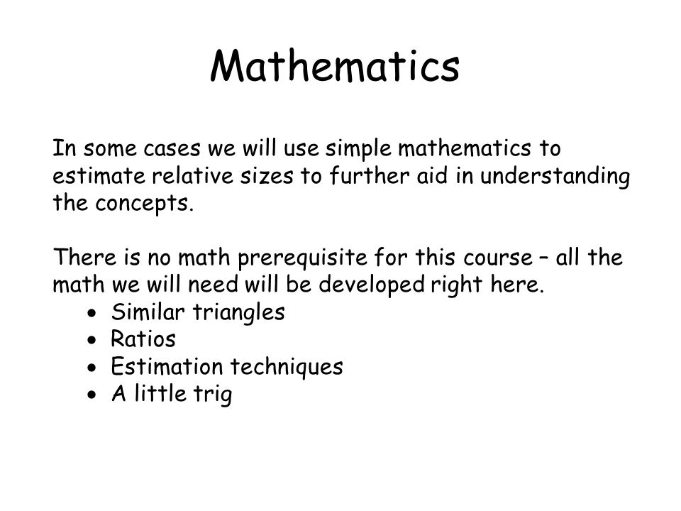 Mathematics In some cases we will use simple mathematics to estimate relative sizes to further aid in understanding the concepts.